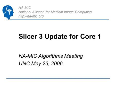 NA-MIC National Alliance for Medical Image Computing  Slicer 3 Update for Core 1 NA-MIC Algorithms Meeting UNC May 23, 2006.
