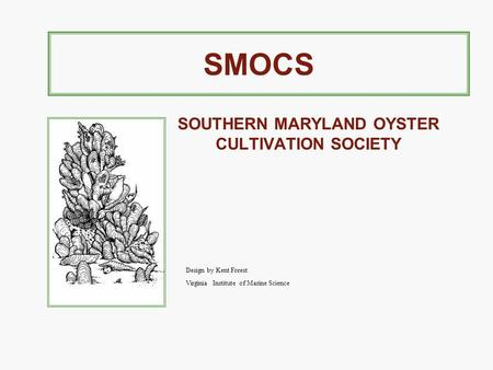 SMOCS SOUTHERN MARYLAND OYSTER CULTIVATION SOCIETY Design by Kent Forest Virginia Institute of Marine Science.