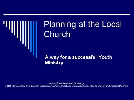 Planning at the Local Church A way for a successful Youth Ministry by Jean-Pierre Mulumba Tshimanga ECD Field Secretary for Education Chairmanship, Assessment.
