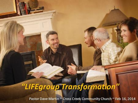 """LIFEgroup Transformation"" Pastor Dave Martin ~ Cross Creek Community Church ~ Feb 16, 2014."