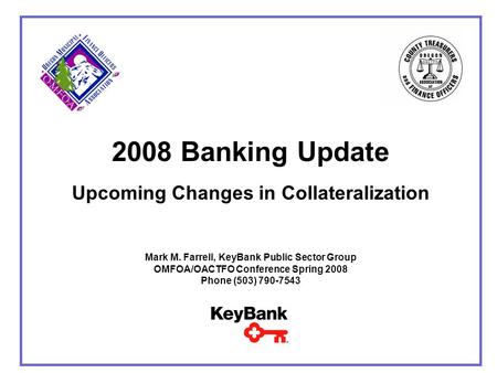 2008 Banking Update Upcoming Changes in Collateralization Mark M. Farrell, KeyBank Public Sector Group OMFOA/OACTFO Conference Spring 2008 Phone (503)