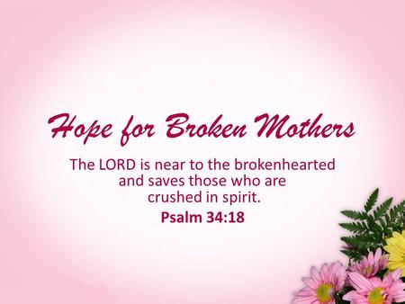 Hope for Broken Mothers The LORD is near to the brokenhearted and saves those who are crushed in spirit. Psalm 34:18.