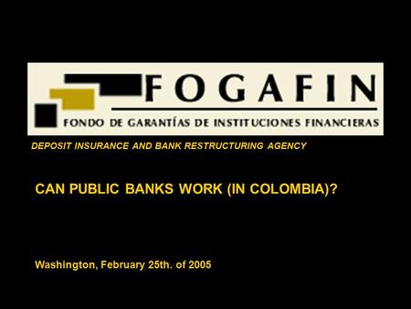 CAN PUBLIC BANKS WORK (IN COLOMBIA)? Washington, February 25th. of 2005 DEPOSIT INSURANCE AND BANK RESTRUCTURING AGENCY.