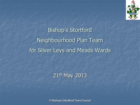 © Bishop's Stortford Town Council Bishop's Stortford Neighbourhood Plan Team for Silver Leys and Meads Wards 21 st May 2013.
