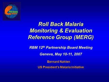 Roll Back Malaria Monitoring & Evaluation Reference Group (MERG) RBM 12 th Partnership Board Meeting Geneva, May 10-11, 2007 Bernard Nahlen Bernard Nahlen.