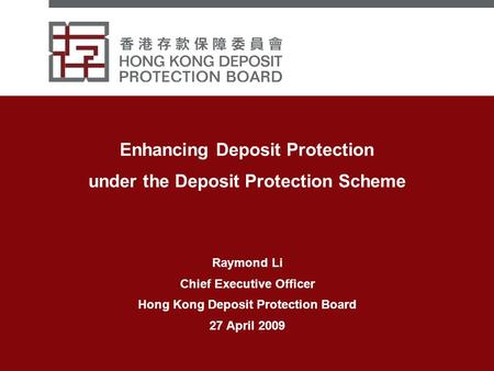 Enhancing Deposit Protection under the Deposit Protection Scheme Raymond Li Chief Executive Officer Hong Kong Deposit Protection Board 27 April 2009.