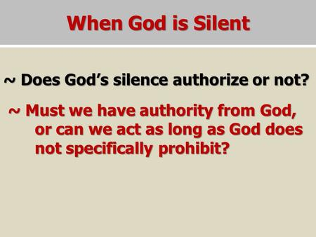 When God is Silent ~ Does God's silence authorize or not? ~ Must we have authority from God, or can we act as long as God does not specifically prohibit?