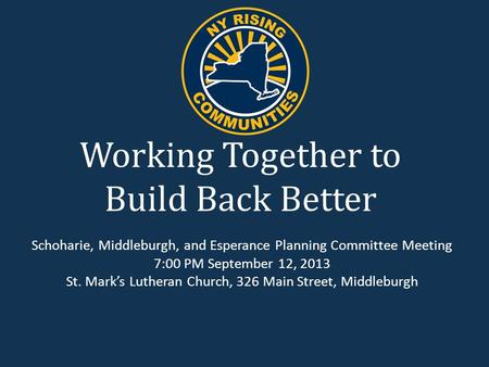 Working Together to Build Back Better Schoharie, Middleburgh, and Esperance Planning Committee Meeting 7:00 PM September 12, 2013 St. Mark's Lutheran Church,