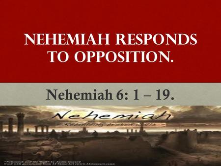 Nehemiah Responds to Opposition. Nehemiah 6: 1 – 19.