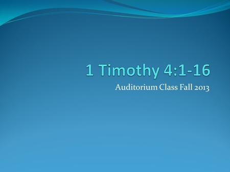 "Auditorium Class Fall 2013. 1 Timothy 4:1-16 4:1-5 Doctrines of demons Questions: In the latter times, what would some leave? (4:1) What is ""the faith""?"