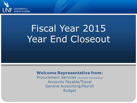 Fiscal Year 2015 Year End Closeout Welcome Representative from: Procurement Services (formerly Purchasing) Accounts Payable/Travel General Accounting/Payroll.