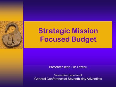 Strategic Mission Focused Budget Presenter Jean-Luc Lézeau Stewardship Department General Conference of Seventh-day Adventists.