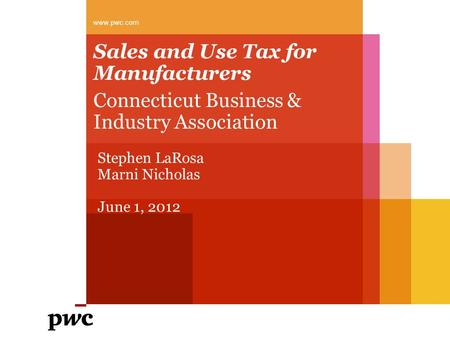 Sales and Use Tax for Manufacturers Connecticut Business & Industry Association www.pwc.com Stephen LaRosa Marni Nicholas June 1, 2012.