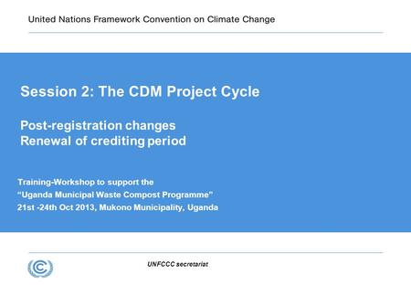 "Session 2: The CDM Project Cycle Post-registration changes Renewal of crediting period UNFCCC secretariat Training-Workshop to support the ""Uganda Municipal."
