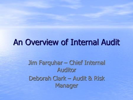 An Overview of Internal Audit Jim Farquhar – Chief Internal Auditor Deborah Clark – Audit & Risk Manager.