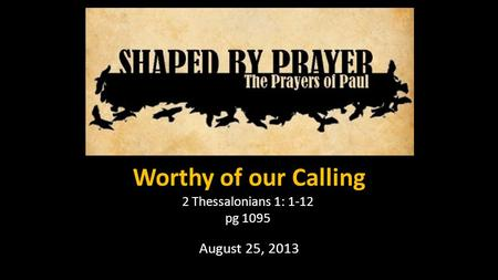 Worthy of our Calling 2 Thessalonians 1: 1-12 pg 1095 August 25, 2013.