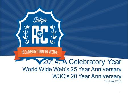 2014: A Celebratory Year World Wide Web's 25 Year Anniversary W3C's 20 Year Anniversary 10 June 2013 1.