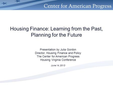 Housing Finance: Learning from the Past, Planning for the Future Presentation by Julia Gordon Director, Housing Finance and Policy The Center for American.