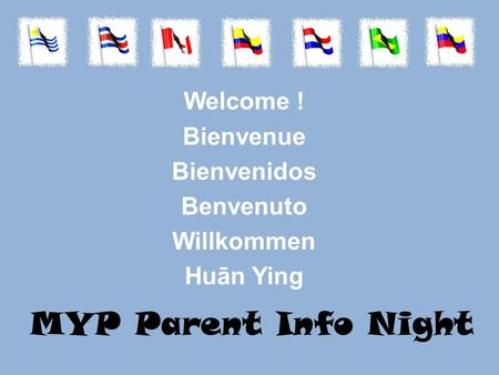 MYP Parent Info Night Welcome ! Bienvenue Bienvenidos Benvenuto Willkommen Huān Ying.