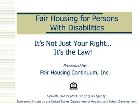 Presented by: Fair Housing Continuum, Inc. Fair Housing for Persons With Disabilities It's Not Just Your Right… It's the Law! A private, not for profit,