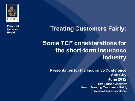 1 Treating Customers Fairly: Some TCF considerations for the short-term insurance industry Presentation for the Insurance Conference Sun City June 2012.