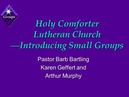 Groups Holy Comforter Lutheran Church — Introducing Small Groups Pastor Barb Bartling Karen Geffert and Arthur Murphy.