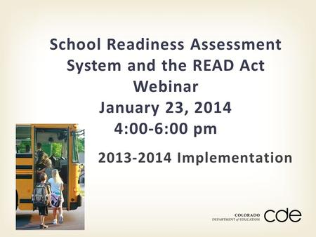 2013-2014 Implementation School Readiness Assessment System and the READ Act Webinar January 23, 2014 4:00-6:00 pm.