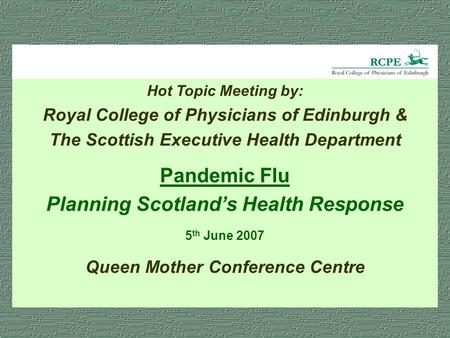 Hot Topic Meeting by: Royal College of Physicians of Edinburgh & The Scottish Executive Health Department Pandemic Flu Planning Scotland's Health Response.