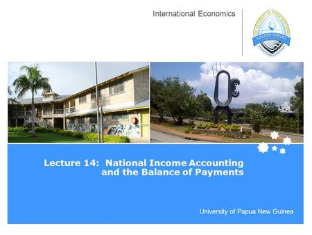 University of Papua New Guinea International Economics Lecture 14: National Income <strong>Accounting</strong> and the Balance of Payments.