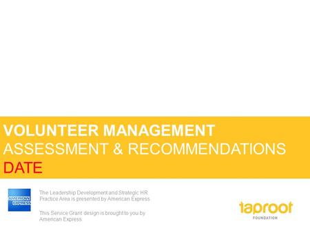 VOLUNTEER MANAGEMENT ASSESSMENT & RECOMMENDATIONS DATE The Leadership Development and Strategic HR Practice Area is presented by American Express. This.