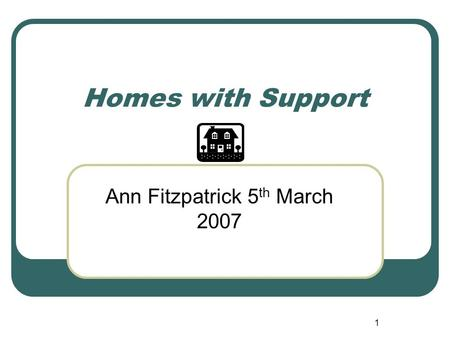 1 Homes with Support Ann Fitzpatrick 5 th March 2007.