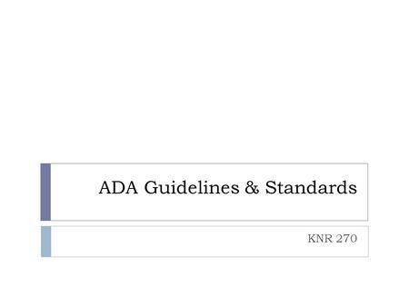 "ADA Guidelines & Standards KNR 270. Access Board  ""Access Board"" is federal agency responsible for accessibility design guidelines  aka Architectural."