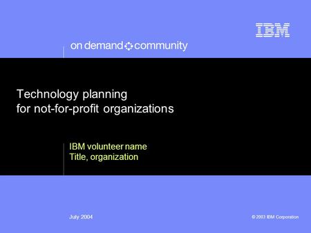 © 2003 IBM Corporation July 2004 Technology planning for not-for-profit organizations IBM volunteer name Title, organization.