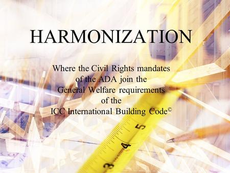 HARMONIZATION Where the Civil Rights mandates of the ADA join the General Welfare requirements of the ICC International Building Code ©