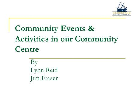 Community Events & Activities in our Community Centre By Lynn Reid Jim Fraser.