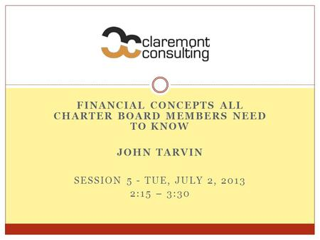 FINANCIAL CONCEPTS ALL CHARTER BOARD MEMBERS NEED TO KNOW JOHN TARVIN SESSION 5 - TUE, JULY 2, 2013 2:15 – 3:30.