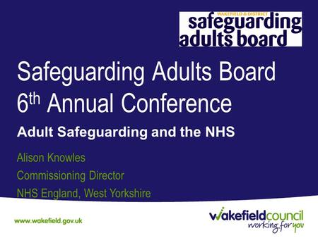Safeguarding Adults Board 6 th Annual Conference Adult Safeguarding and the NHS Alison Knowles Commissioning Director NHS England, West Yorkshire.