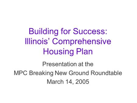 Building for Success: Illinois' Comprehensive Housing Plan Presentation at the MPC Breaking New Ground Roundtable March 14, 2005.