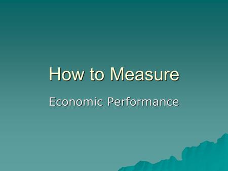 How to Measure Economic Performance. Measures of Economic Performance  Economic Measures: –Inflation –Unemployment –Growth (GDP) –Balance of Payments.