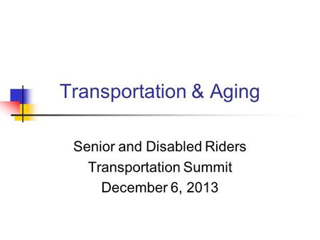 Transportation & Aging Senior and Disabled Riders Transportation Summit December 6, 2013.
