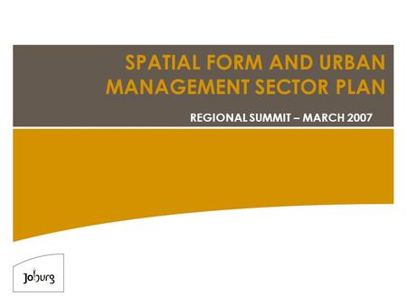 SPATIAL FORM AND URBAN MANAGEMENT SECTOR PLAN REGIONAL SUMMIT – MARCH 2007.