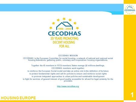 HOUSING EUROPE 1 CECODHAS European Liaison Committee for social housing August 2008 CECODHAS MISSION CECODHAS is the European Committee for social housing,