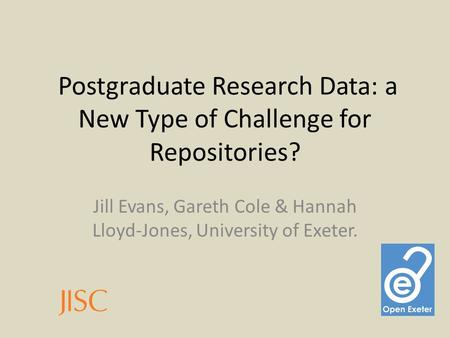 Postgraduate Research Data: a New Type of Challenge for Repositories? Jill Evans, Gareth Cole & Hannah Lloyd-Jones, University of Exeter.