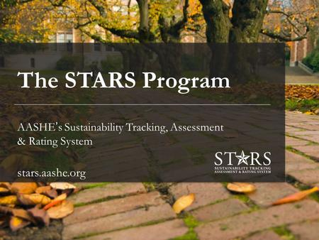 Stars.aashe.org The STARS Program AASHE's Sustainability Tracking, Assessment & Rating System stars.aashe.org.