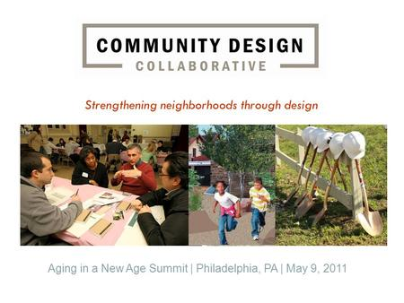 Strengthening neighborhoods through design Aging in a New Age Summit | Philadelphia, PA | May 9, 2011.
