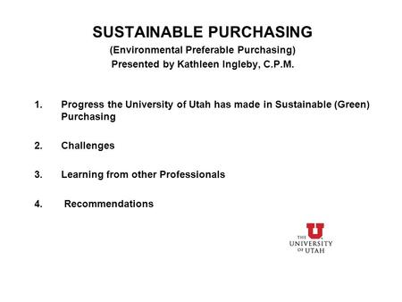 SUSTAINABLE PURCHASING (Environmental Preferable Purchasing) Presented by Kathleen Ingleby, C.P.M. 1.Progress the University of Utah has made in Sustainable.