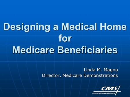 Designing a Medical Home for Medicare Beneficiaries Linda M. Magno Director, Medicare Demonstrations.