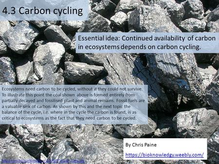 4.3 Carbon cycling Essential idea: Continued availability of carbon in ecosystems depends on carbon cycling. Ecosystems need carbon to be cycled, without.