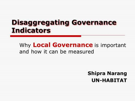 Disaggregating Governance Indicators Local Governance Why Local Governance is important and how it can be measured Shipra Narang UN-HABITAT.