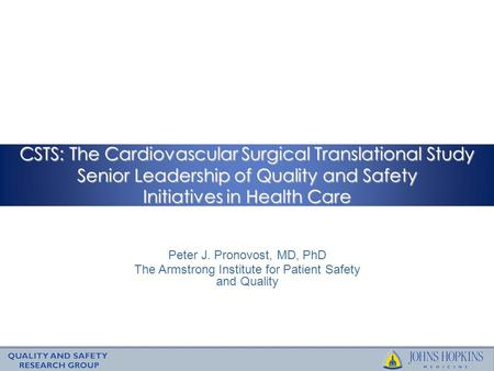 CSTS: The Cardiovascular Surgical Translational Study Senior Leadership of Quality and Safety Initiatives in Health Care Peter J. Pronovost, MD, PhD The.
